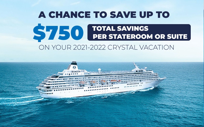 A Chance To Save Up To $750 Total Savings On Your 2021-2022 Crystal Vacation