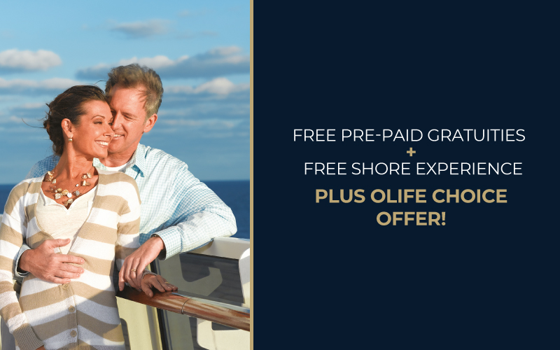 Experience more with FREE Pre-Paid Gratuities + FREE Shore Experience, plus OLife Choice offer!