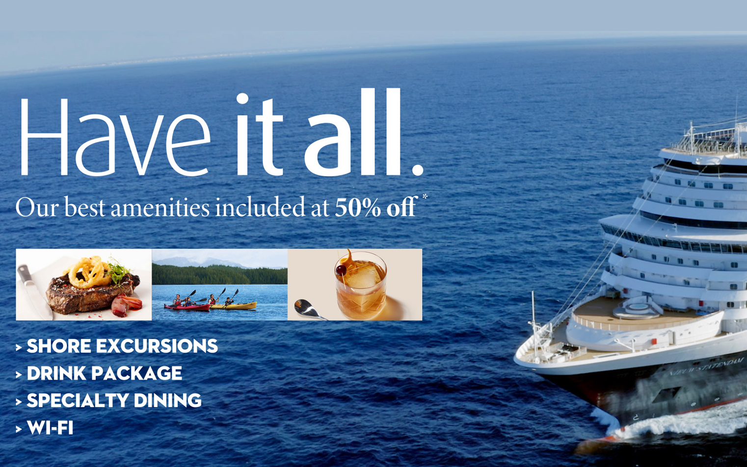 Have it All with Holland America - The Best Amenities included at 50% Off*