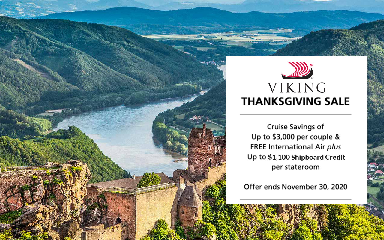 Viking - THANKSGIVING SALE  Cruise Savings of  Up to $3,000 per couple &  FREE International Air plus  Up to $1,100 Shipboard Credit  per stateroom*