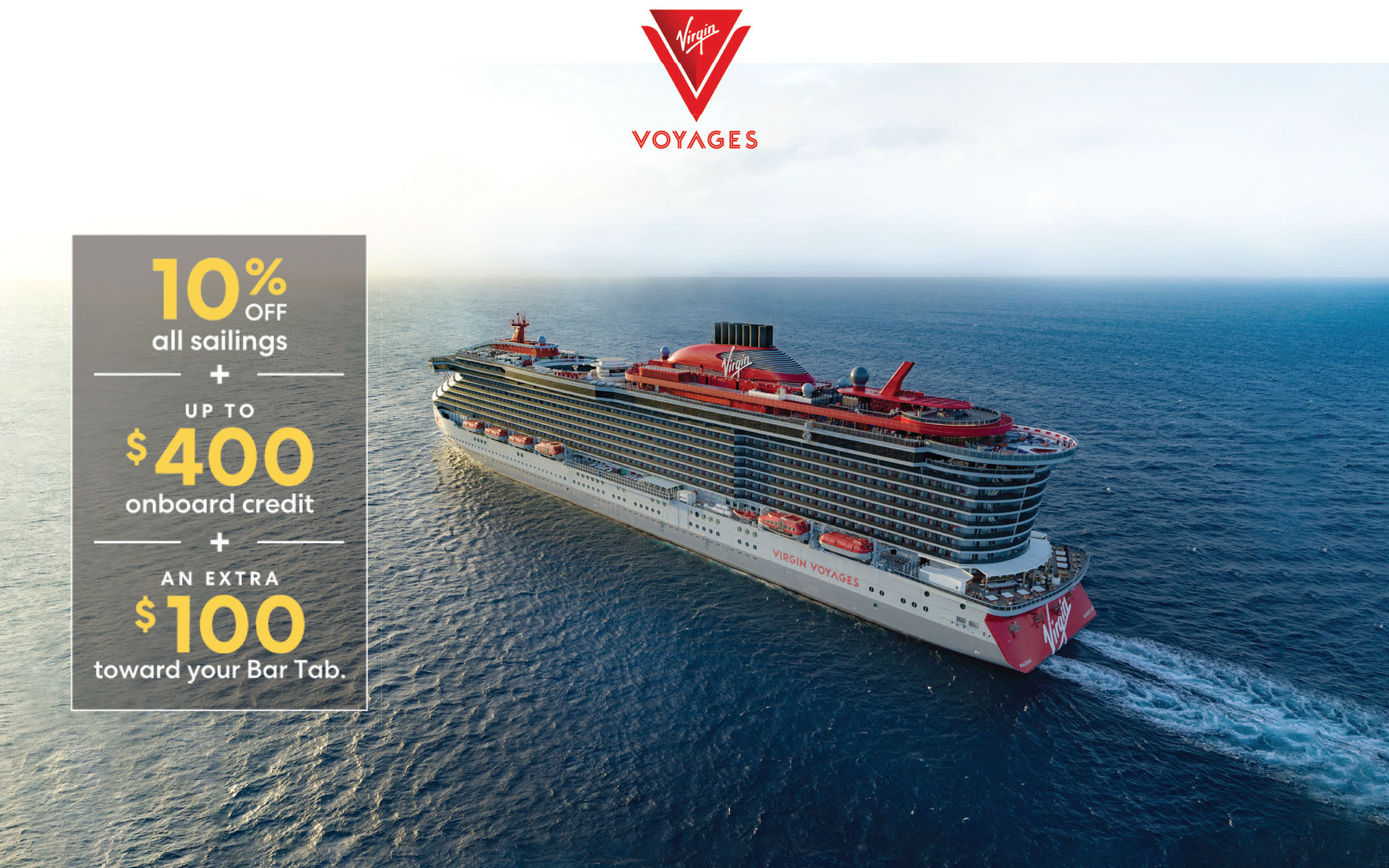 Virgin Voyages - 10% off your sailing. Up to $400 in onboard credit. And an extra $100 on your bar tab.